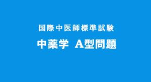 中薬学A型問題 国際中医師標準試験 (C)国際中医師への道